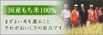国産もち米100% まずよい米を選ぶことそれがおいしさの原点です。